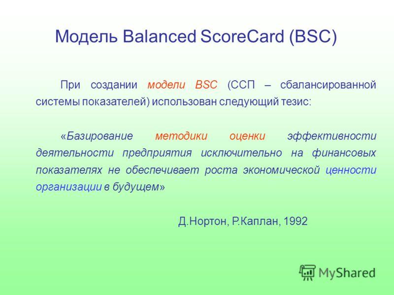 Модель Balanced ScoreCard (BSC) При создании модели BSC (ССП – сбалансированной системы показателей) использован следующий тезис: «Базирование методики оценки эффективности деятельности предприятия исключительно на финансовых показателях не обеспечив
