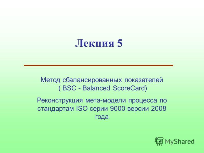 Лекция 5 Метод сбалансированных показателей ( BSC - Balanced SсoreCard) Реконструкция мета-модели процесса по стандартам ISO серии 9000 версии 2008 года