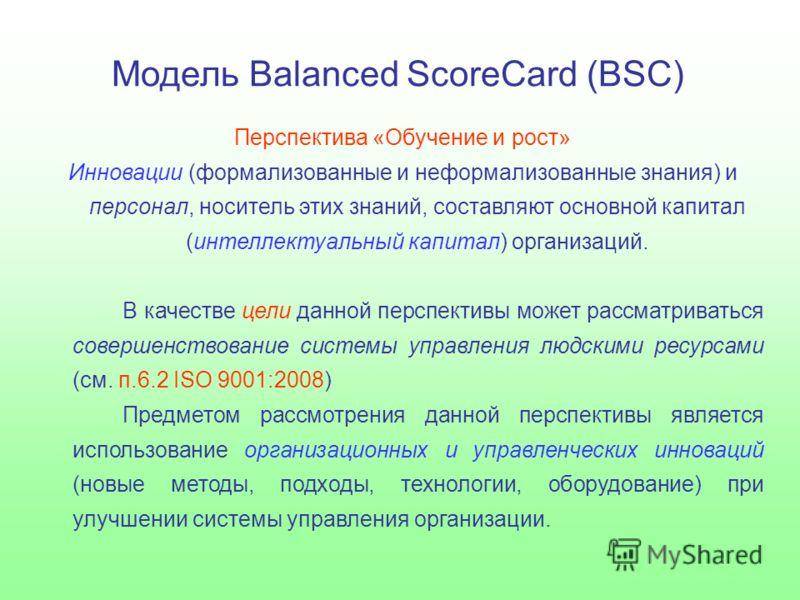 Модель Balanced ScoreCard (BSC) Перспектива «Обучение и рост» Инновации (формализованные и неформализованные знания) и персонал, носитель этих знаний, составляют основной капитал (интеллектуальный капитал) организаций. В качестве цели данной перспект