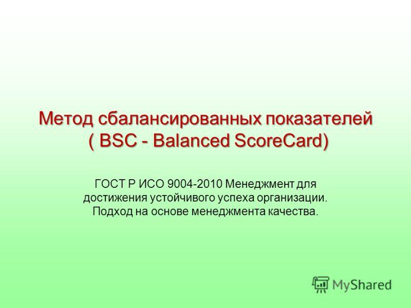 Метод сбалансированных показателей ( BSC - Balanced SсoreCard) ГОСТ Р ИСО 9004-2010 Менеджмент для достижения устойчивого успеха организации. Подход на основе менеджмента качества.