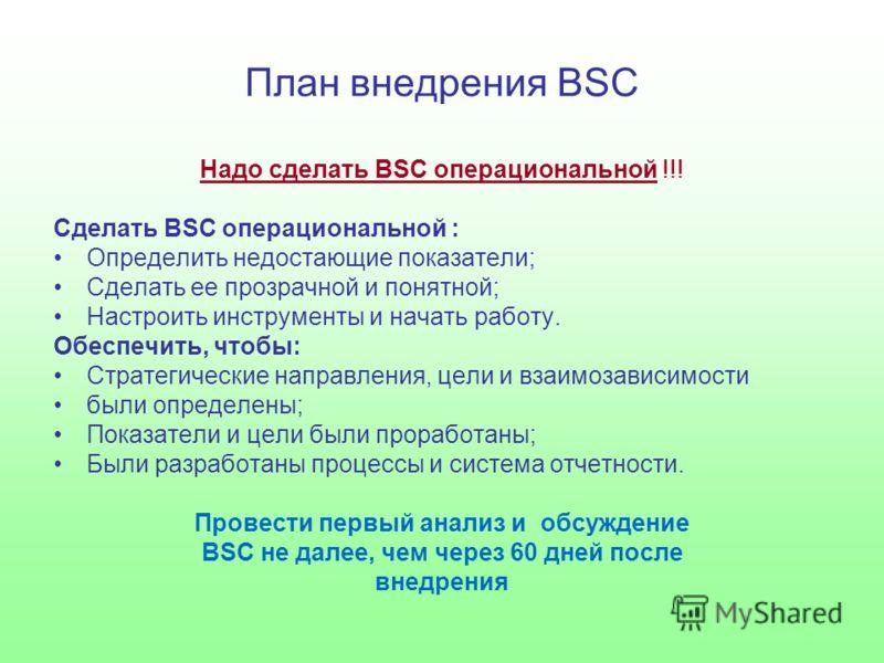 План внедрения BSC Надо сделать BSC операциональной !!! Сделать BSC операциональной : Определить недостающие показатели; Сделать ее прозрачной и понятной; Настроить инструменты и начать работу. Обеспечить, чтобы: Стратегические направления, цели и вз