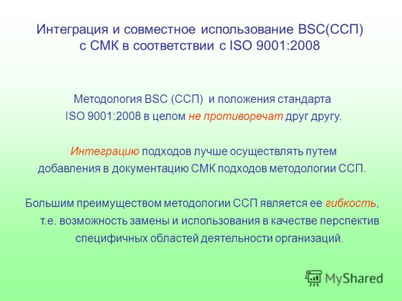 Интеграция и совместное использование BSC(ССП) с СМК в соответствии с ISO 9001:2008 Методология BSC (ССП) и положения стандарта ISO 9001:2008 в целом не противоречат друг другу. Интеграцию подходов лучше осуществлять путем добавления в документацию С