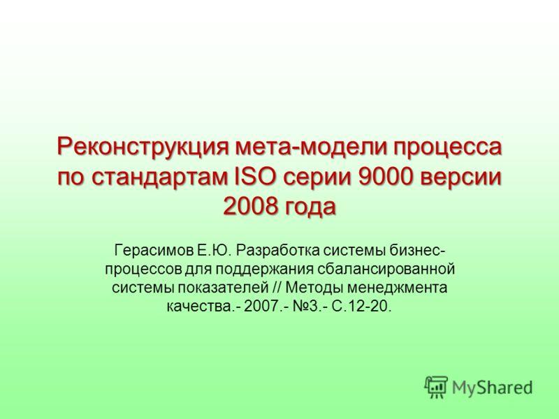 Реконструкция мета-модели процесса по стандартам ISO серии 9000 версии 2008 года Герасимов Е.Ю. Разработка системы бизнес- процессов для поддержания сбалансированной системы показателей // Методы менеджмента качества.- 2007.- 3.- С.12-20.