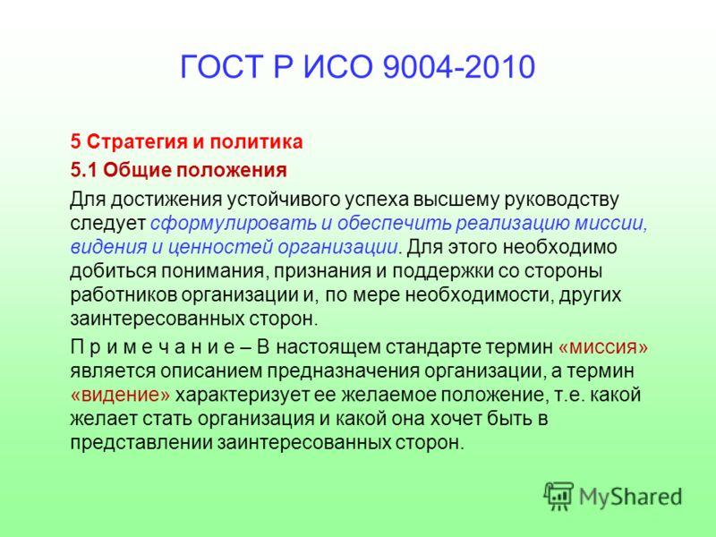 ГОСТ Р ИСО 9004-2010 5 Стратегия и политика 5.1 Общие положения Для достижения устойчивого успеха высшему руководству следует сформулировать и обеспечить реализацию миссии, видения и ценностей организации. Для этого необходимо добиться понимания, при