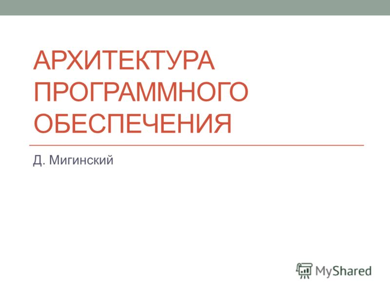 АРХИТЕКТУРА ПРОГРАММНОГО ОБЕСПЕЧЕНИЯ Д. Мигинский
