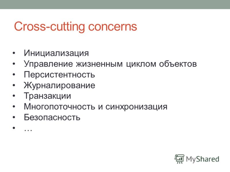 Cross-cutting concerns Инициализация Управление жизненным циклом объектов Персистентность Журналирование Транзакции Многопоточность и синхронизация Безопасность …