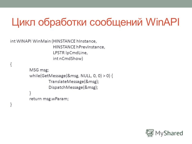 Цикл обработки сообщений WinAPI int WINAPI WinMain (HINSTANCE hInstance, HINSTANCE hPrevInstance, LPSTR lpCmdLine, int nCmdShow) { MSG msg; while(GetMessage(&msg, NULL, 0, 0) > 0) { TranslateMessage(&msg); DispatchMessage(&msg); } return msg.wParam;