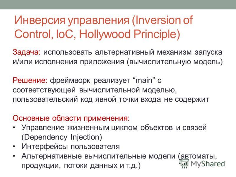 Инверсия управления (Inversion of Control, IoC, Hollywood Principle) Задача: использовать альтернативный механизм запуска и/или исполнения приложения (вычислительную модель) Решение: фреймворк реализует main с соответствующей вычислительной моделью,