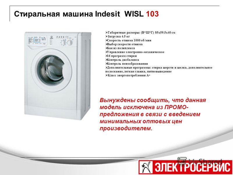 Стиральная машина Indesit WISL 103 Вынуждены сообщить, что данная модель исключена из ПРОМО- предложения в связи с введением минимальных оптовых цен производителем. Габаритные размеры: (В*Ш*Г) 85x59.5x40 см Загрузка 4.5 кг Скорость отжима 1000 об/мин