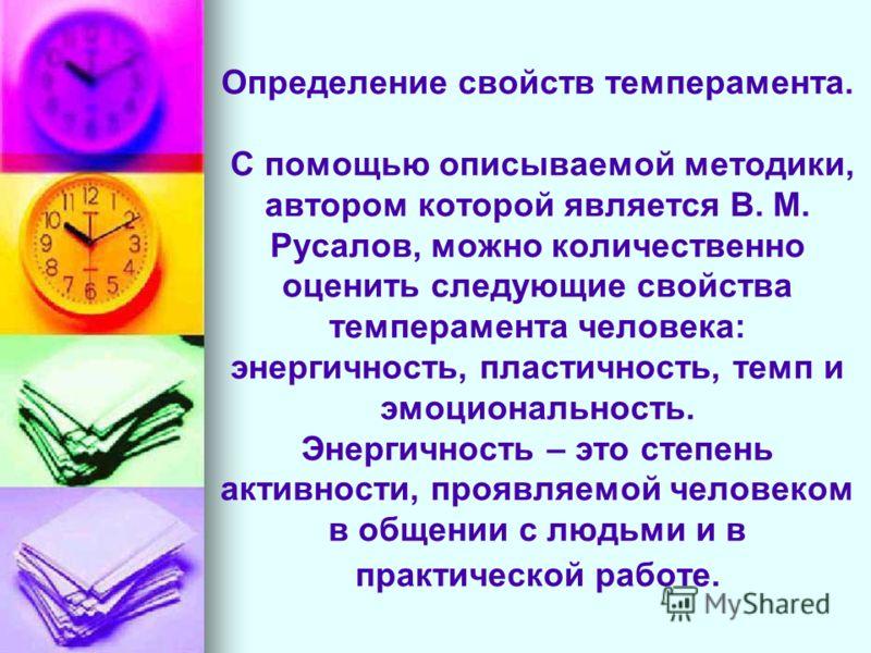 Определение свойств темперамента. С помощью описываемой методики, автором которой является В. М. Русалов, можно количественно оценить следующие свойства темперамента человека: энергичность, пластичность, темп и эмоциональность. Энергичность – это сте