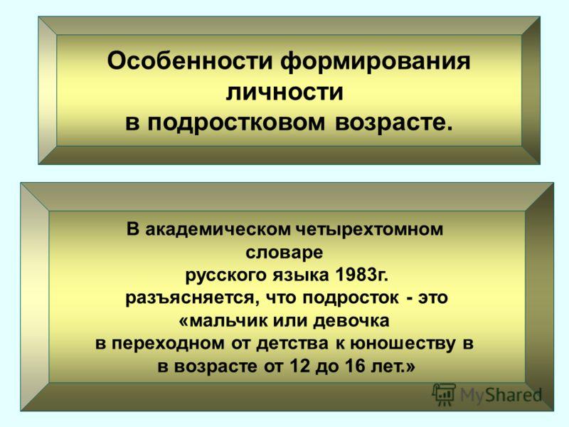 Особенности формирования личности в подростковом возрасте. В академическом четырехтомном словаре русского языка 1983г. разъясняется, что подросток - это «мальчик или девочка в переходном от детства к юношеству в в возрасте от 12 до 16 лет.»
