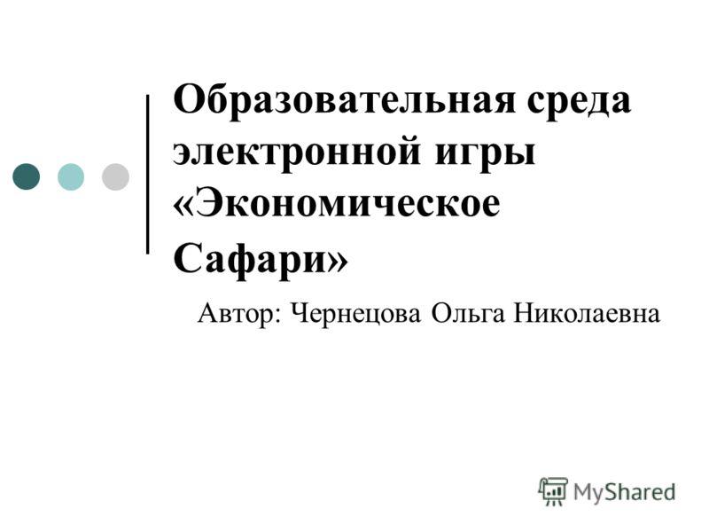 Образовательная среда электронной игры «Экономическое Сафари» Автор: Чернецова Ольга Николаевна