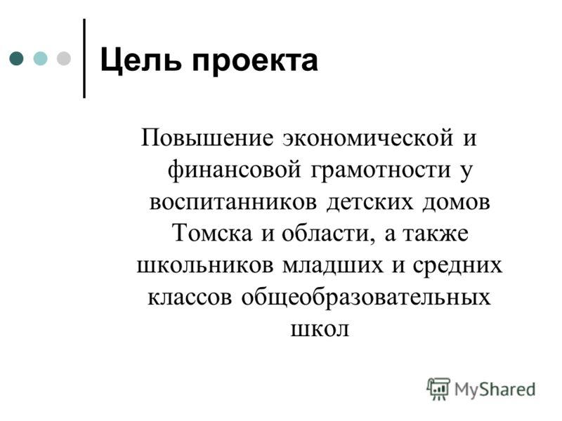 Цель проекта Повышение экономической и финансовой грамотности у воспитанников детских домов Томска и области, а также школьников младших и средних классов общеобразовательных школ