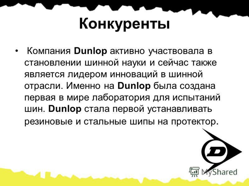 Конкуренты Компания Dunlop активно участвовала в становлении шинной науки и сейчас также является лидером инноваций в шинной отрасли. Именно на Dunlop была создана первая в мире лаборатория для испытаний шин. Dunlop стала первой устанавливать резинов