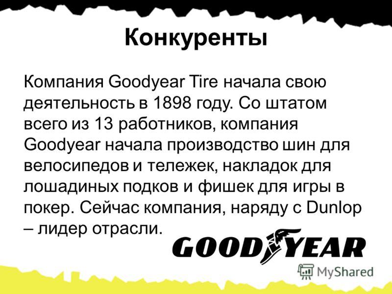 Конкуренты Компания Goodyear Tire начала свою деятельность в 1898 году. Со штатом всего из 13 работников, компания Goodyear начала производство шин для велосипедов и тележек, накладок для лошадиных подков и фишек для игры в покер. Сейчас компания, на