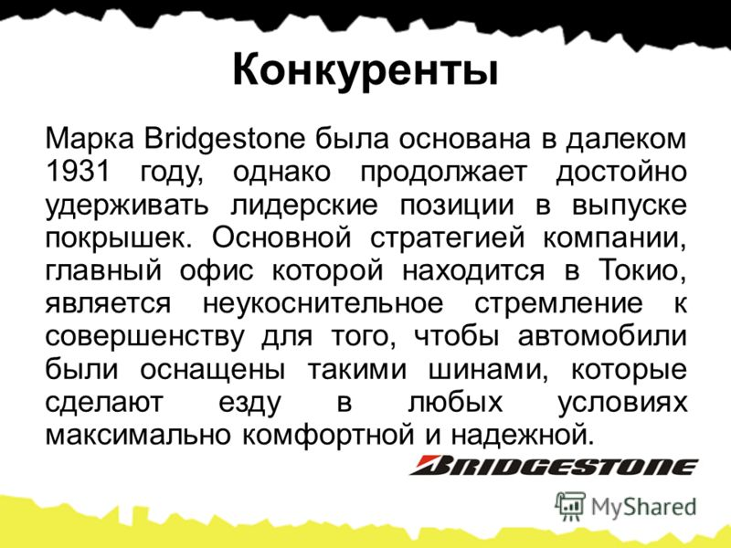 Конкуренты Марка Bridgestone была основана в далеком 1931 году, однако продолжает достойно удерживать лидерские позиции в выпуске покрышек. Основной стратегией компании, главный офис которой находится в Токио, является неукоснительное стремление к со