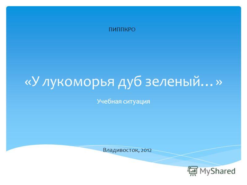 «У лукоморья дуб зеленый…» Учебная ситуация ПИППКРО Владивосток, 2012