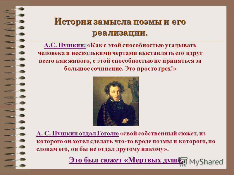 История замысла поэмы и его реализации. А.С. Пушкин: «Как с этой способностью угадывать человека и несколькими чертами выставлять его вдруг всего как живого, с этой способностью не приняться за большое сочинение. Это просто грех!» А. С. Пушкин отдал