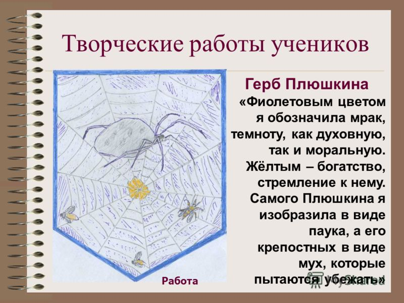 Творческие работы учеников Герб Плюшкина «Фиолетовым цветом я обозначила мрак, темноту, как духовную, так и моральную. Жёлтым – богатство, стремление к нему. Самого Плюшкина я изобразила в виде паука, а его крепостных в виде мух, которые пытаются убе