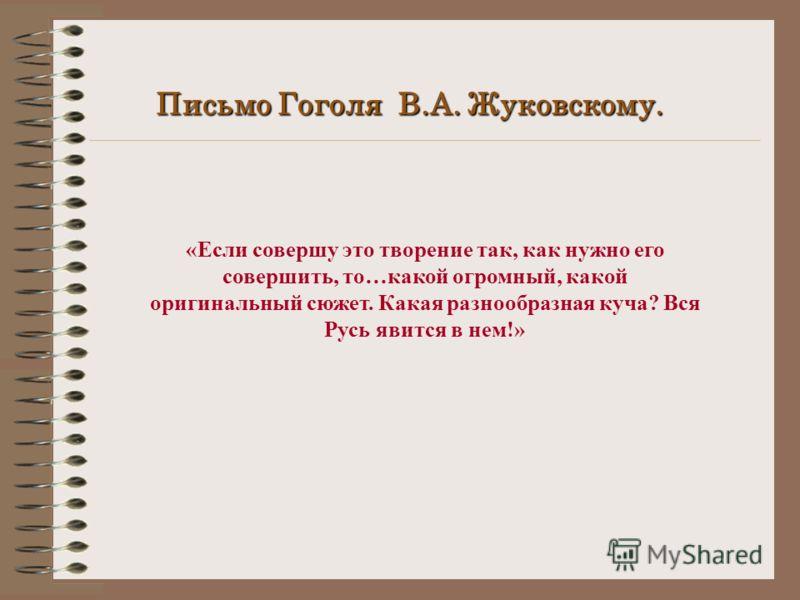 Письмо Гоголя В.А. Жуковскому. «Если совершу это творение так, как нужно его совершить, то…какой огромный, какой оригинальный сюжет. Какая разнообразная куча? Вся Русь явится в нем!»
