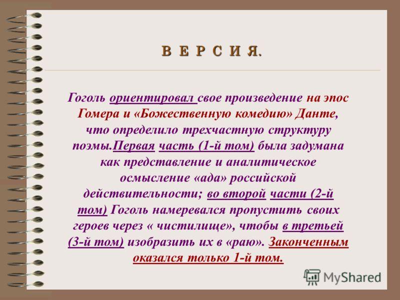 В Е Р С И Я. Гоголь ориентировал свое произведение на эпос Гомера и «Божественную комедию» Данте, что определило трехчастную структуру поэмы.Первая часть (1-й том) была задумана как представление и аналитическое осмысление «ада» российской действител