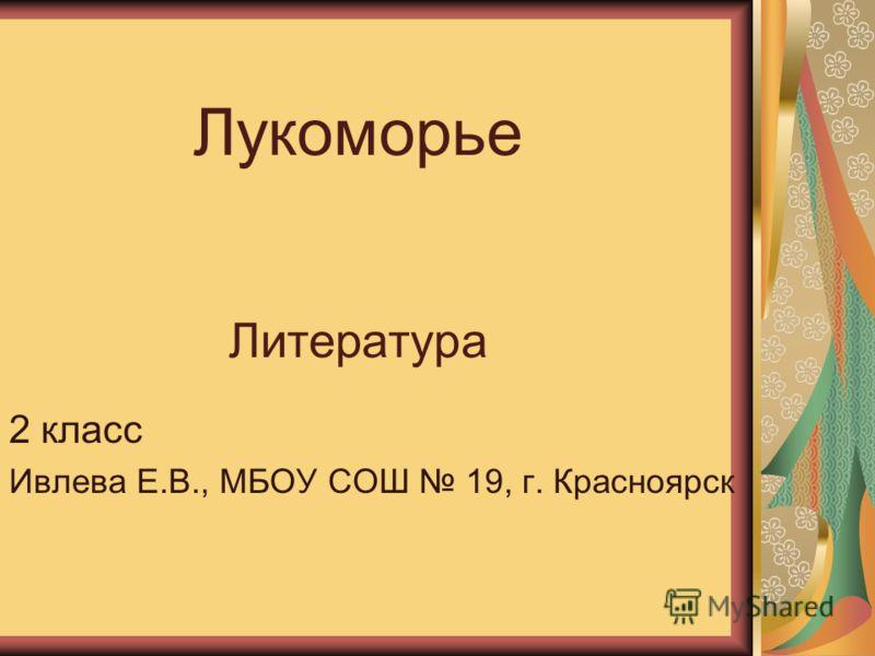 Лукоморье Литература 2 класс Ивлева Е.В., МБОУ СОШ 19, г. Красноярск