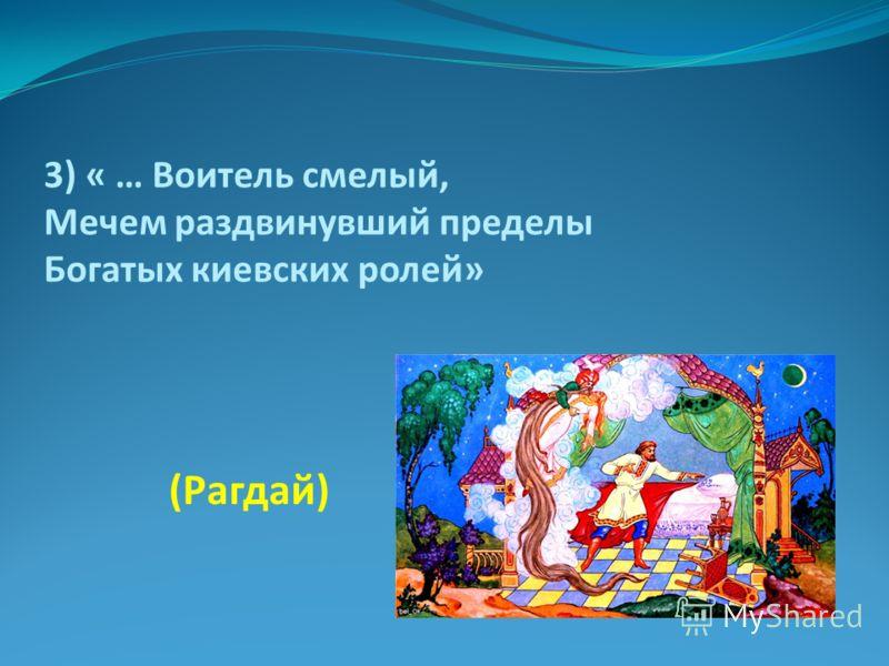 3) « … Воитель смелый, Мечем раздвинувший пределы Богатых киевских ролей» (Рагдай)