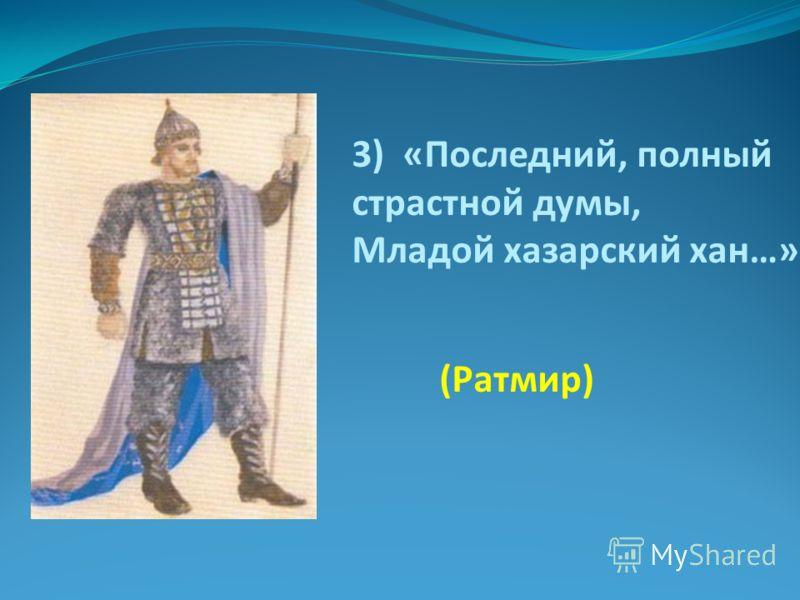 3) «Последний, полный страстной думы, Младой хазарский хан…» (Ратмир)