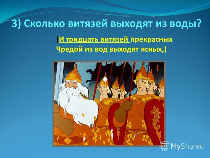 3) Сколько витязей выходят из воды? (И тридцать витязей прекрасных Чредой из вод выходят ясных,)