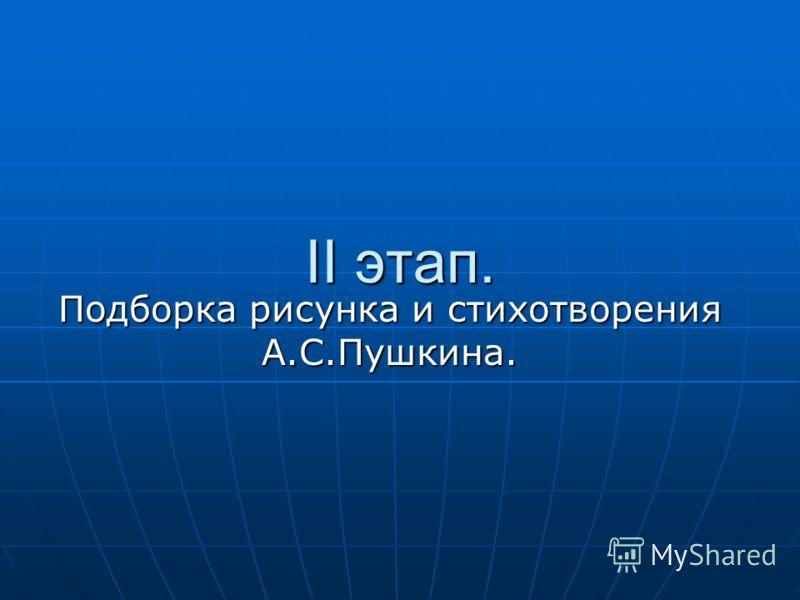 II этап. Подборка рисунка и стихотворения А.С.Пушкина.