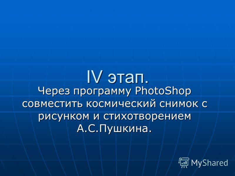 IV этап. Через программу PhotoShop совместить космический снимок с рисунком и стихотворением А.С.Пушкина.