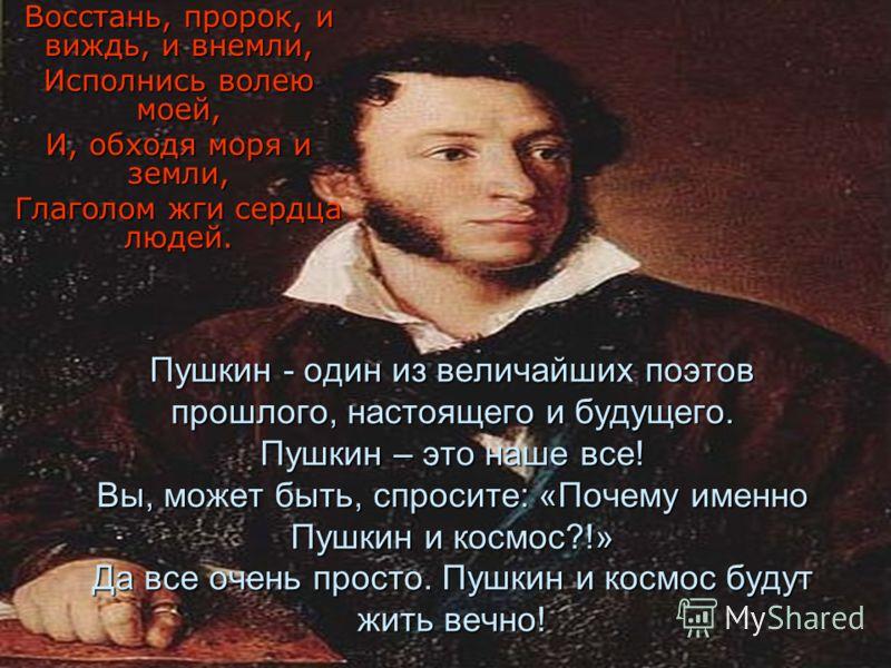 Пушкин - один из величайших поэтов прошлого, настоящего и будущего. Пушкин – это наше все! Вы, может быть, спросите: «Почему именно Пушкин и космос?!» Да все очень просто. Пушкин и космос будут жить вечно! Восстань, пророк, и виждь, и внемли, Исполни