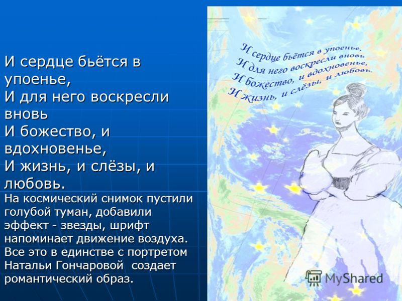 И сердце бьётся в упоенье, И для него воскресли вновь И божество, и вдохновенье, И жизнь, и слёзы, и любовь. На космический снимок пустили голубой туман, добавили эффект - звезды, шрифт напоминает движение воздуха. Все это в единстве с портретом Ната