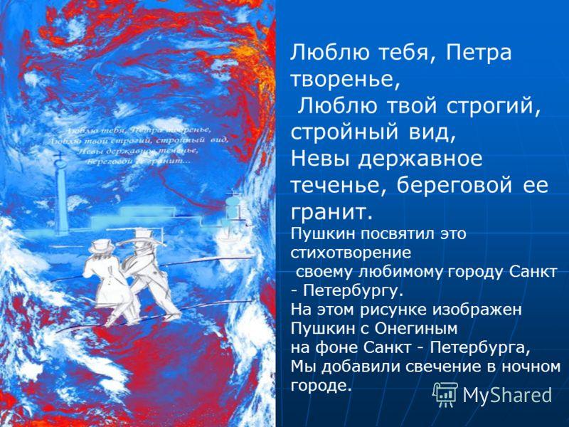 Люблю тебя, Петра творенье, Люблю твой строгий, стройный вид, Невы державное теченье, береговой ее гранит. Пушкин посвятил это стихотворение своему любимому городу Санкт - Петербургу. На этом рисунке изображен Пушкин с Онегиным на фоне Санкт - Петерб