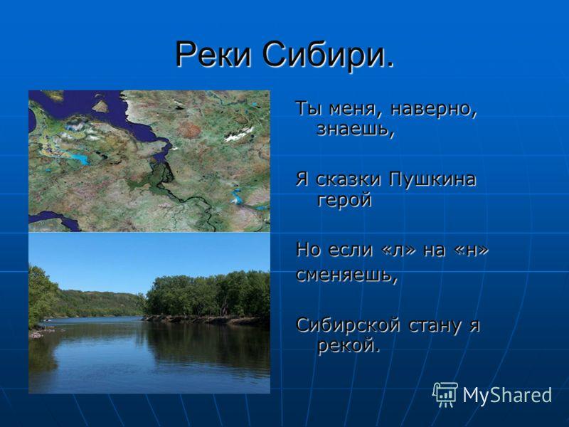 Реки Сибири. Ты меня, наверно, знаешь, Я сказки Пушкина герой Но если «л» на «н» сменяешь, Сибирской стану я рекой.
