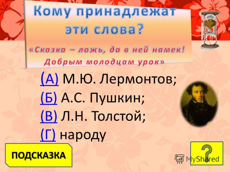 ПОДСКАЗКА ( А)( А) М.Ю. Лермонтов; (Б)(Б) А.С. Пушкин; (В)(В) Л.Н. Толстой; (Г)(Г) народу