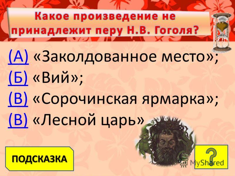 (А)(А) «Заколдованное место»; (Б)(Б) «Вий»; (В)(В) «Сорочинская ярмарка»; (В)(В) «Лесной царь» ПОДСКАЗКА