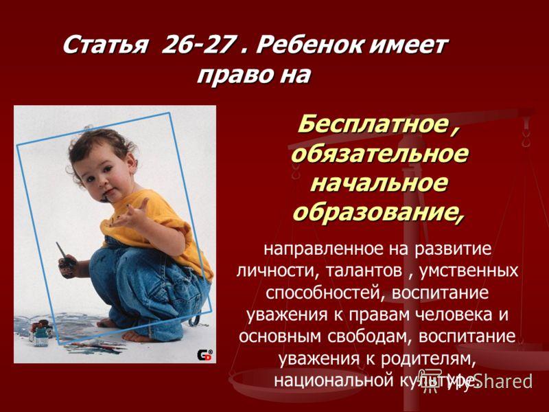 Статья 26-27. Ребенок имеет право на Бесплатное, обязательное начальное образование, направленное на развитие личности, талантов, умственных способностей, воспитание уважения к правам человека и основным свободам, воспитание уважения к родителям, нац