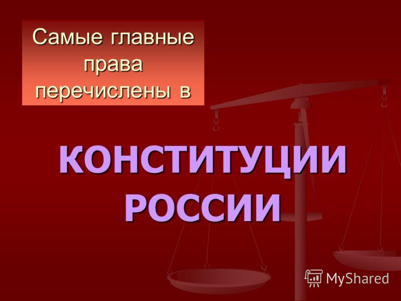 Самые главные права перечислены в КОНСТИТУЦИИРОССИИ