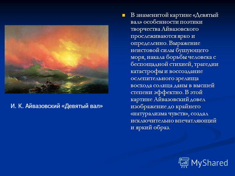 В знаменитой картине «Девятый вал» особенности поэтики творчества Айвазовского прослеживаются ярко и определенно. Выражение неистовой силы бушующего моря, накала борьбы человека с беспощадной стихией, трагедии катастрофы и воссоздание ослепительного
