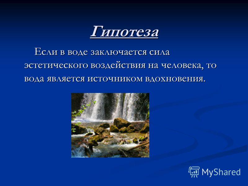 Гипотеза Если в воде заключается сила эстетического воздействия на человека, то вода является источником вдохновения. Если в воде заключается сила эстетического воздействия на человека, то вода является источником вдохновения.