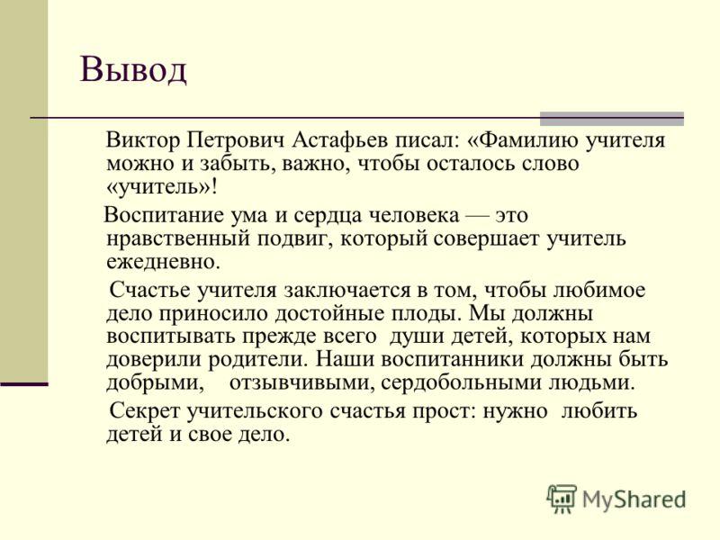 Вывод Виктор Петрович Астафьев писал: «Фамилию учителя можно и забыть, важно, чтобы осталось слово «учитель»! Воспитание ума и сердца человека это нравственный подвиг, который совершает учитель ежедневно. Счастье учителя заключается в том, чтобы люби