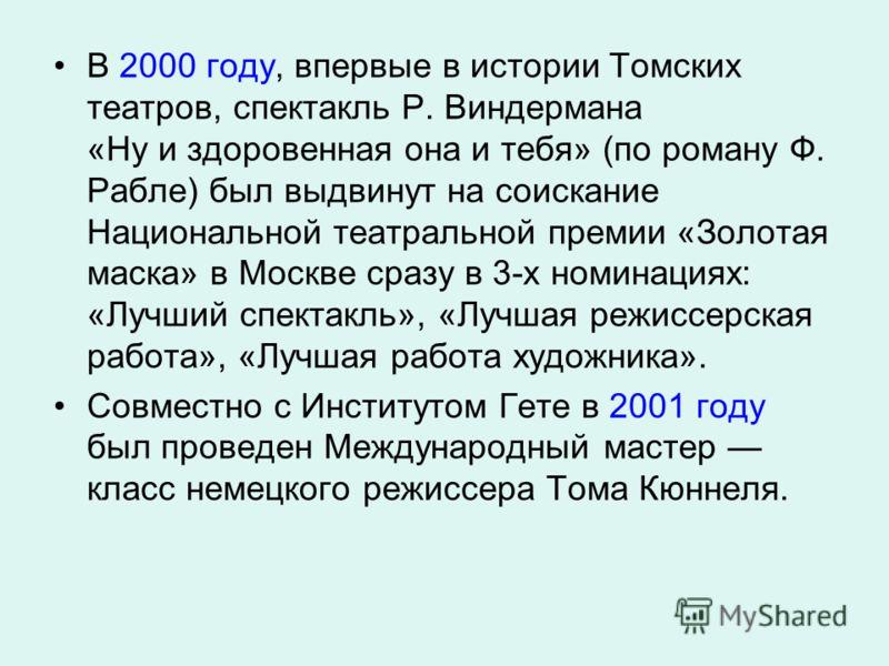 В 2000 году, впервые в истории Томских театров, спектакль Р. Виндермана «Ну и здоровенная она и тебя» (по роману Ф. Рабле) был выдвинут на соискание Национальной театральной премии «Золотая маска» в Москве сразу в 3-х номинациях: «Лучший спектакль»,