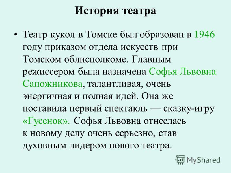 История театра Театр кукол в Томске был образован в 1946 году приказом отдела искусств при Томском облисполкоме. Главным режиссером была назначена Софья Львовна Сапожникова, талантливая, очень энергичная и полная идей. Она же поставила первый спектак