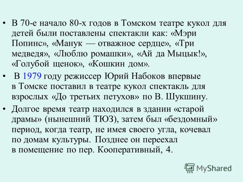 В 70-е начало 80-х годов в Томском театре кукол для детей были поставлены спектакли как: «Мэри Попинс», «Манук отважное сердце», «Три медведя», «Люблю ромашки», «Ай да Мыцык!», «Голубой щенок», «Кошкин дом». В 1979 году режиссер Юрий Набоков впервые