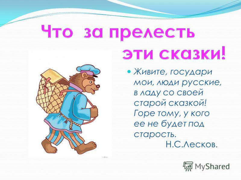 Живите, государи мои, люди русские, в ладу со своей старой сказкой! Горе тому, у кого ее не будет под старость. Н.С.Лесков.