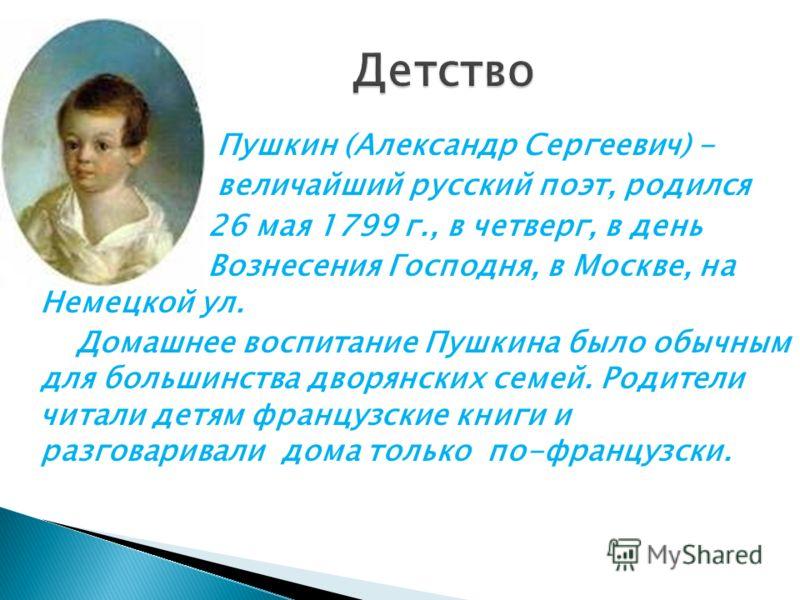 Пушкин (Александр Сергеевич) - величайший русский поэт, родился 26 мая 1799 г., в четверг, в день Вознесения Господня, в Москве, на Немецкой ул. Домашнее воспитание Пушкина было обычным для большинства дворянских семей. Родители читали детям французс