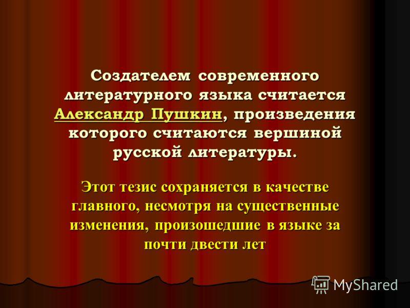 Создателем современного литературного языка считается Александр Пушкин, произведения которого считаются вершиной русской литературы. Александр Пушкин Александр Пушкин Этот тезис сохраняется в качестве главного, несмотря на существенные изменения, про