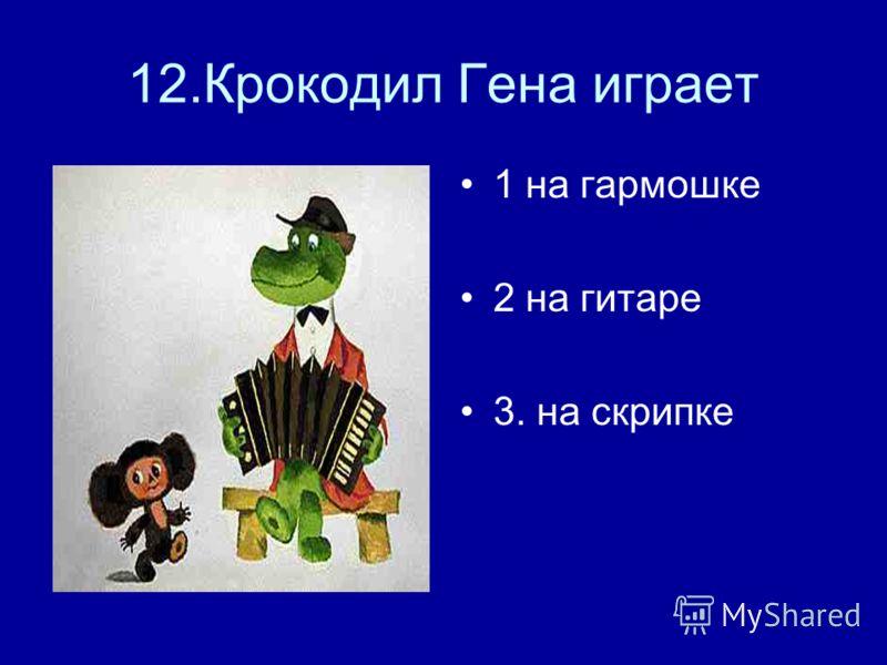 12.Крокодил Гена играет 1 на гармошке 2 на гитаре 3. на скрипке