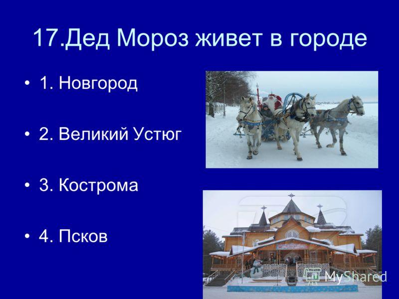 17.Дед Мороз живет в городе 1. Новгород 2. Великий Устюг 3. Кострома 4. Псков